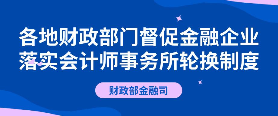 各地财政部门督促金融企业落实会计师事务所轮换制度.png