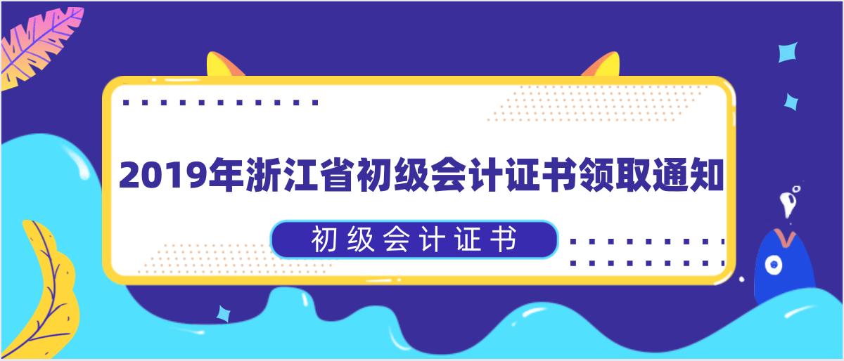 2019年浙江省初级会计证书领取通知