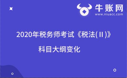 2020年税务师考试《税法(Ⅱ)》科目大纲变化