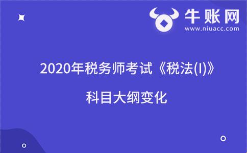 2020年税务师考试《税法(I)》科目大纲变化
