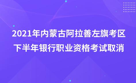 2021年内蒙古阿拉善左旗考区下半年银行职业资格考试取消