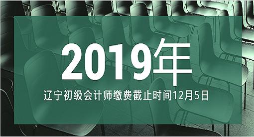 辽宁2019年初级会计师缴费截止时间12月5日